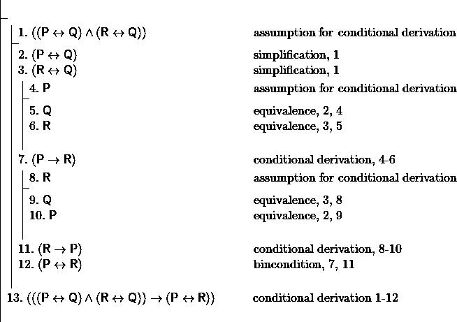 \[ \fitchprf{} { \subproof{\pline[1.]{((P \liff Q) \land (R \liff Q))}[assumption for conditional derivation]}{ \pline[2.]{(P \liff Q)}[simplification, 1]\\ \pline[3.]{(R \liff Q)}[simplification, 1]\\ \subproof{\pline[4.]{P}[assumption for conditional derivation]}{ \pline[5.]{Q}[equivalence, 2, 4]\\ \pline[6.]{R}[equivalence, 3, 5]\\ } \pline[7.]{(P \lif R)}[conditional derivation, 4-6]\\ \subproof{\pline[8.]{R}[assumption for conditional derivation]}{ \pline[9.]{Q}[equivalence, 3, 8]\\ \pline[10.]{P}[equivalence, 2, 9]\\ } \pline[11.]{(R \lif P)}[conditional derivation, 8-10]\\ \pline[12.]{(P \liff R)}[bincondition, 7, 11]\\ } \pline[13.]{(((P \liff Q) \land (R \liff Q)) \lif (P \liff R))}[conditional derivation 1-12]\\ } \]