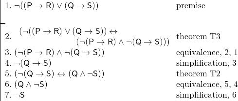 \[ \fitchprf{\pline[1.] {\lnot ((P \lif R) \lor (Q \lif S))} [premise]\\ }{ \pline[2.]{\brokenform{(\lnot ((P \lif R) \lor (Q \lif S)) \liff}{ \formula{( \lnot (P \lif R) \land \lnot (Q \lif S)))}}}[theorem T3]\\ \pline[3.]{( \lnot (P \lif R) \land \lnot (Q \lif S))} [equivalence, 2, 1]\\ \pline[4.]{ \lnot (Q \lif S)}[simplification, 3]\\ \pline[5.]{( \lnot (Q \lif S) \liff (Q \land \lnot S))} [theorem T2]\\ \pline[6.]{(Q \land \lnot S)}[equivalence, 5, 4]\\ \pline[7.]{\lnot S}[simplification, 6] } \]