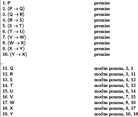 \[ \fitchprf{\pline[1.] {P} [premise]\\ \pline[2.]{(P \lif Q)} [premise]\\ \pline[3.]{(Q \lif R)} [premise]\\ \pline[4.]{(R \lif S)} [premise]\\ \pline[5.]{(S \lif T)} [premise]\\ \pline[6.]{(T \lif U)} [premise]\\ \pline[7.]{(V \lif W)} [premise]\\ \pline[8.]{(W \lif X)} [premise]\\ \pline[9.]{(X \lif Y)} [premise]\\ \pline[10.]{(Y \lif X)} [premise]\\ } { \pline[11.]{Q} [modus ponens, 2, 1]\\ \pline[12.]{R} [modus ponens, 3, 11]\\ \pline[13.]{S} [modus ponens, 4, 12]\\ \pline[14.]{T} [modus ponens, 5, 13]\\ \pline[15.]{U} [modus ponens, 6, 14]\\ \pline[16.]{V} [modus ponens, 7, 15]\\ \pline[17.]{W} [modus ponens, 8, 16]\\ \pline[18.]{X} [modus ponens, 9, 17]\\ \pline[19.]{Y} [modus ponens, 10, 18] } \]